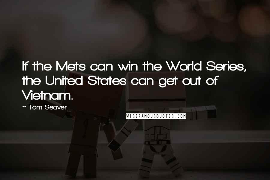 Tom Seaver quotes: If the Mets can win the World Series, the United States can get out of Vietnam.