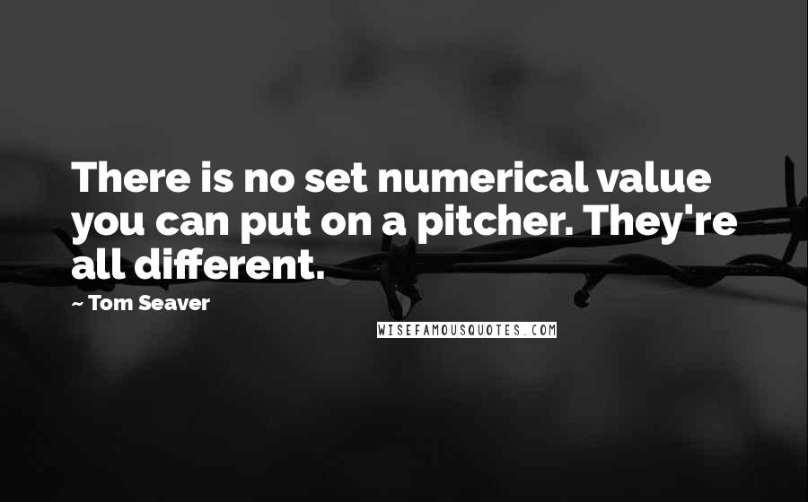 Tom Seaver quotes: There is no set numerical value you can put on a pitcher. They're all different.