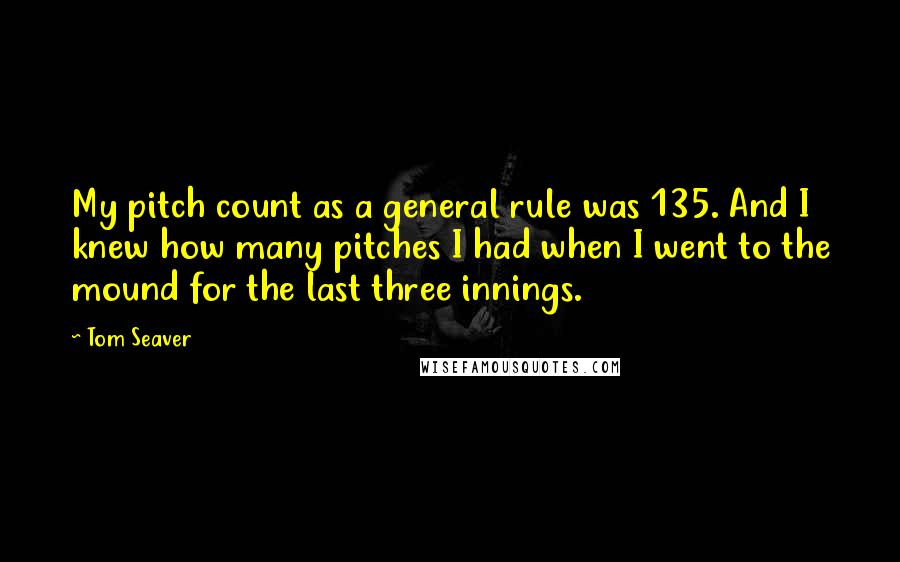 Tom Seaver quotes: My pitch count as a general rule was 135. And I knew how many pitches I had when I went to the mound for the last three innings.