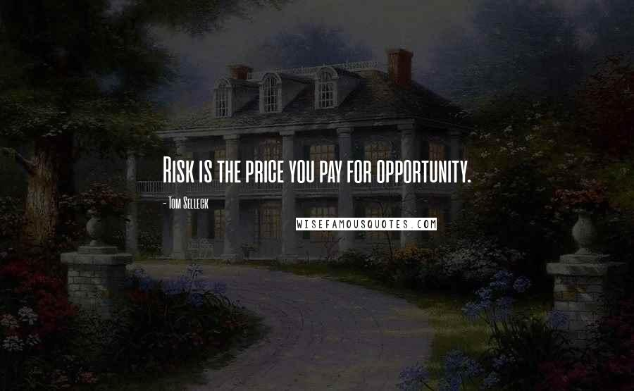 Tom Selleck quotes: Risk is the price you pay for opportunity.