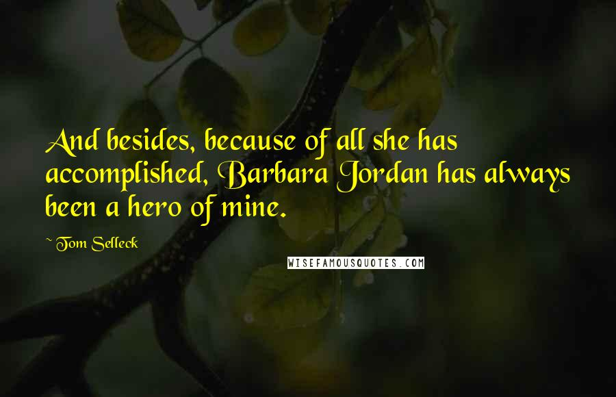Tom Selleck quotes: And besides, because of all she has accomplished, Barbara Jordan has always been a hero of mine.