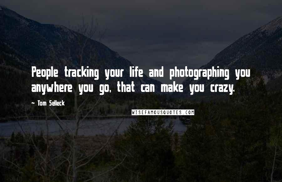Tom Selleck quotes: People tracking your life and photographing you anywhere you go, that can make you crazy.