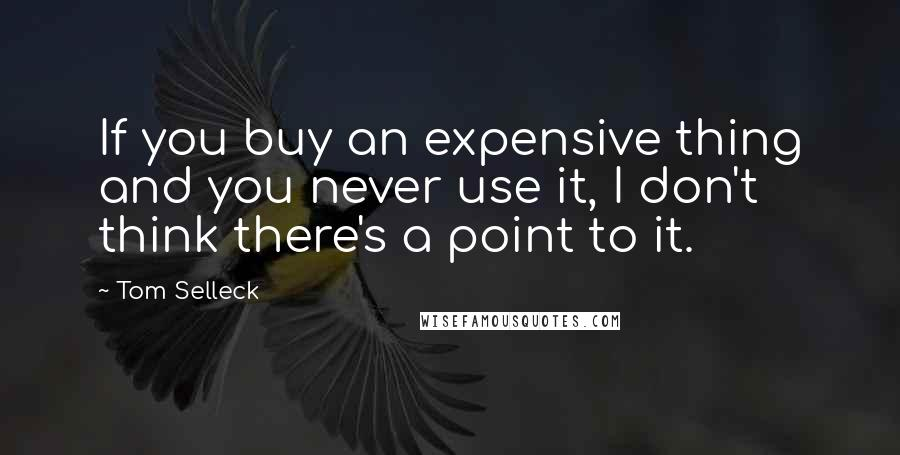 Tom Selleck quotes: If you buy an expensive thing and you never use it, I don't think there's a point to it.