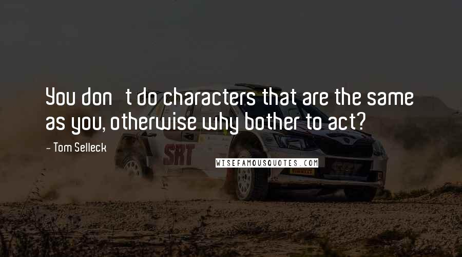 Tom Selleck quotes: You don't do characters that are the same as you, otherwise why bother to act?