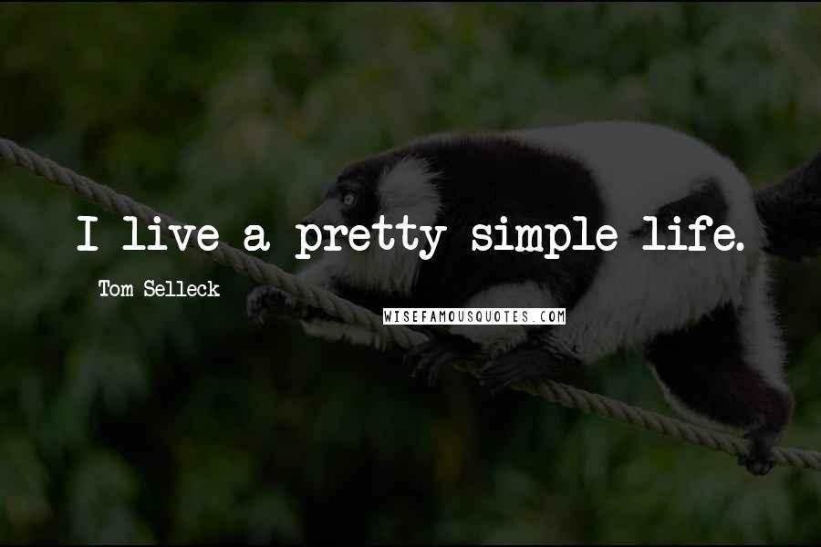 Tom Selleck quotes: I live a pretty simple life.