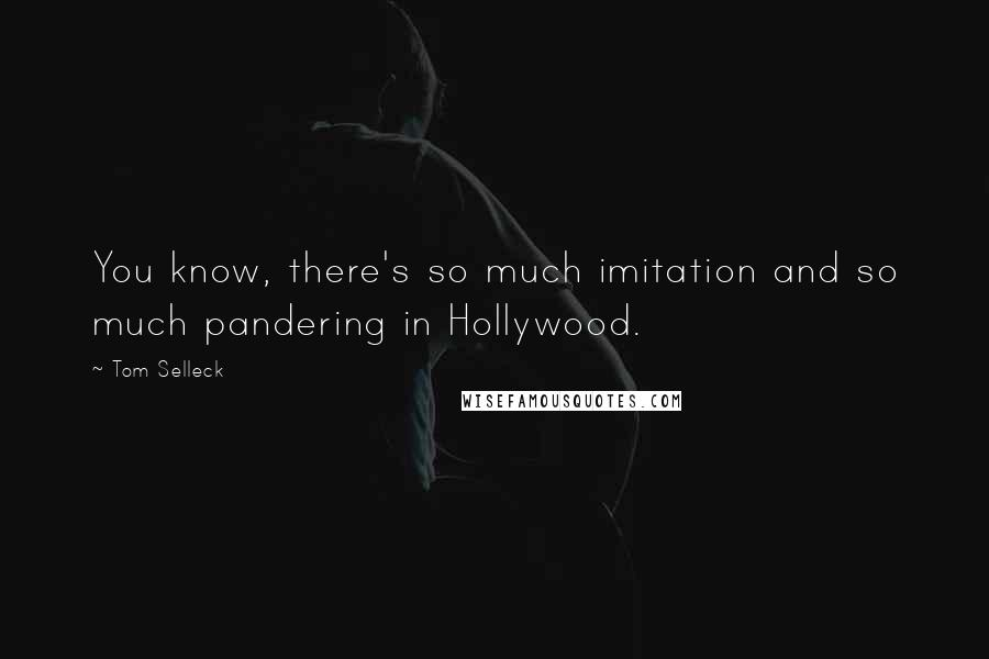 Tom Selleck quotes: You know, there's so much imitation and so much pandering in Hollywood.