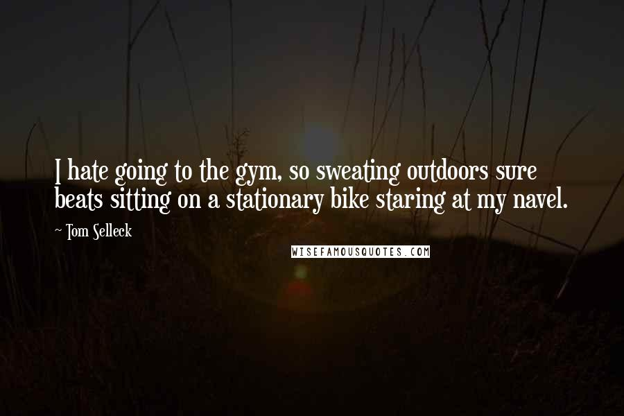 Tom Selleck quotes: I hate going to the gym, so sweating outdoors sure beats sitting on a stationary bike staring at my navel.