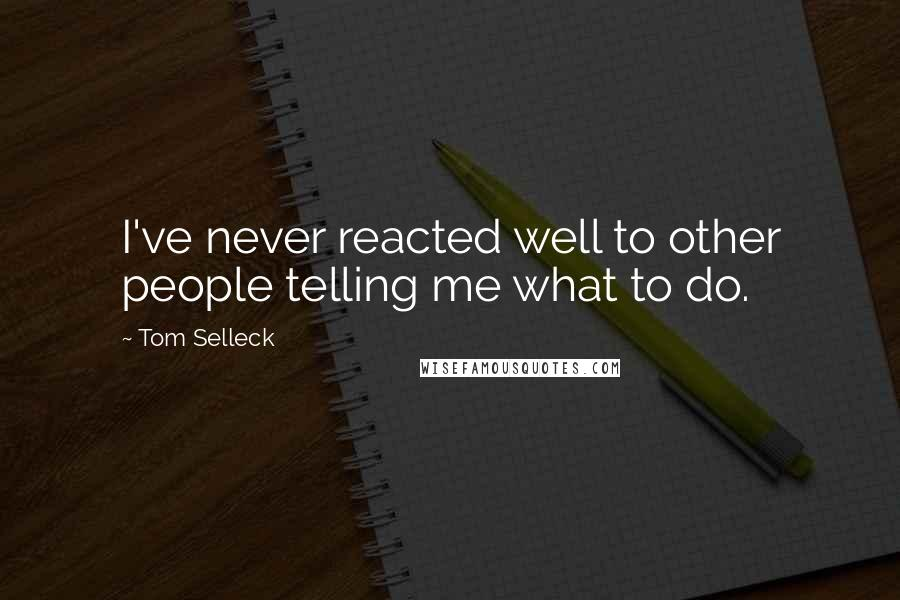Tom Selleck quotes: I've never reacted well to other people telling me what to do.
