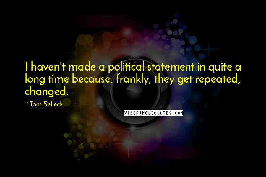 Tom Selleck quotes: I haven't made a political statement in quite a long time because, frankly, they get repeated, changed.