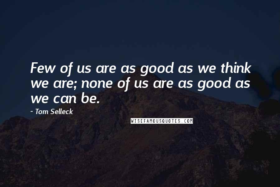 Tom Selleck quotes: Few of us are as good as we think we are; none of us are as good as we can be.