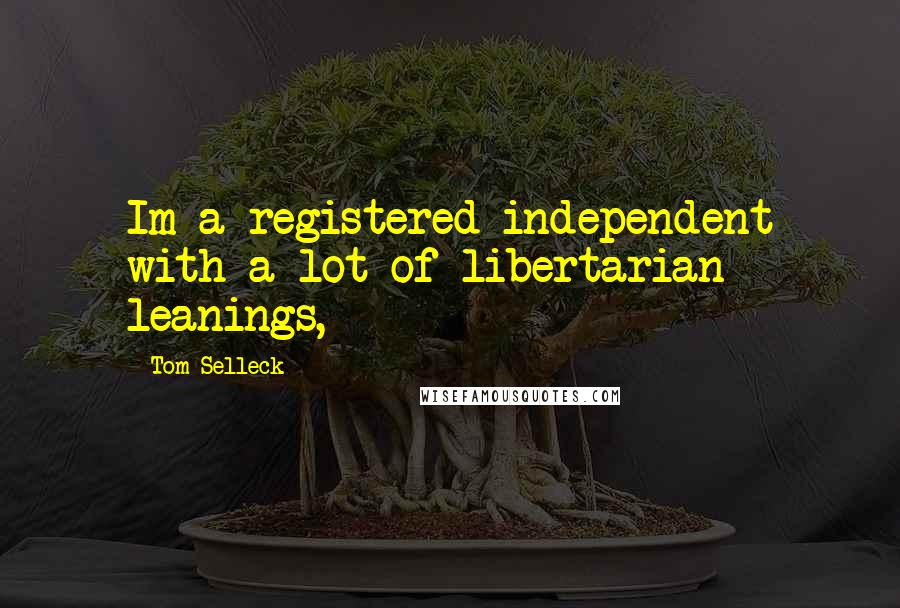 Tom Selleck quotes: Im a registered independent with a lot of libertarian leanings,