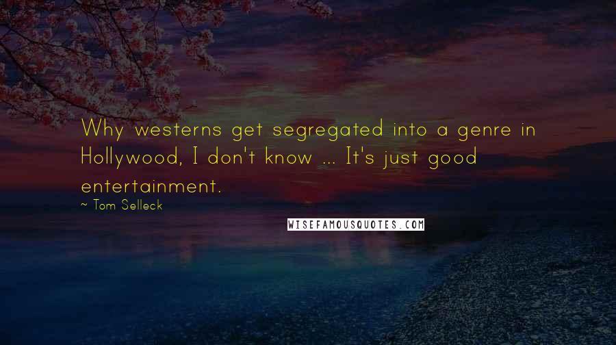 Tom Selleck quotes: Why westerns get segregated into a genre in Hollywood, I don't know ... It's just good entertainment.