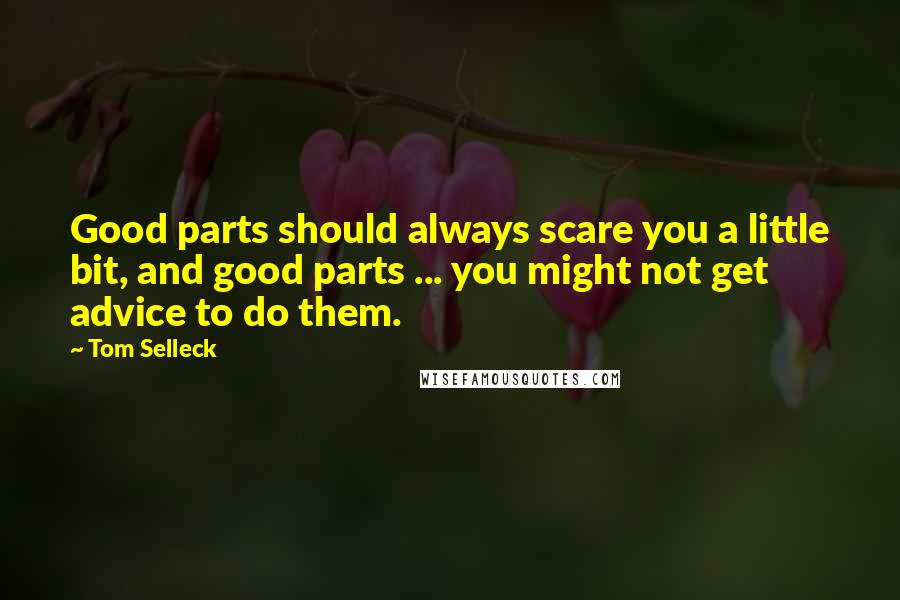Tom Selleck quotes: Good parts should always scare you a little bit, and good parts ... you might not get advice to do them.