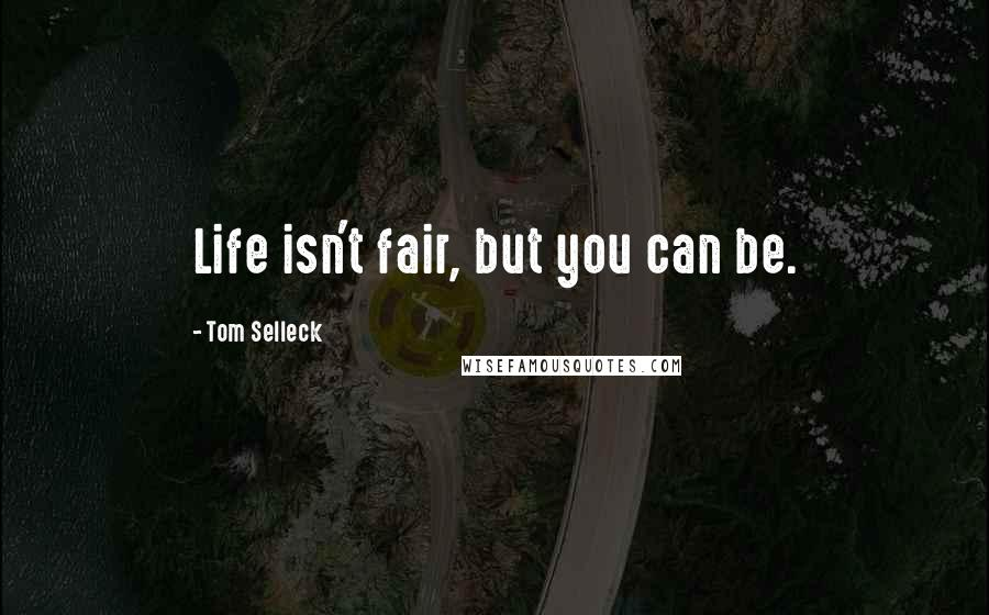 Tom Selleck quotes: Life isn't fair, but you can be.