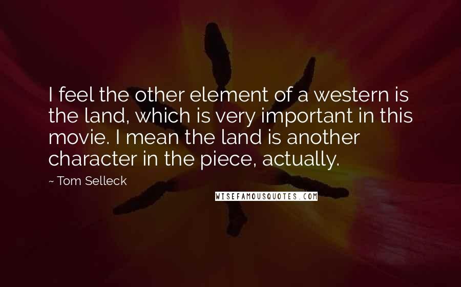 Tom Selleck quotes: I feel the other element of a western is the land, which is very important in this movie. I mean the land is another character in the piece, actually.