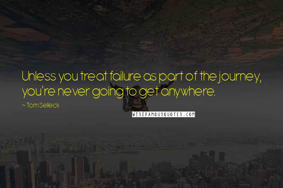 Tom Selleck quotes: Unless you treat failure as part of the journey, you're never going to get anywhere.