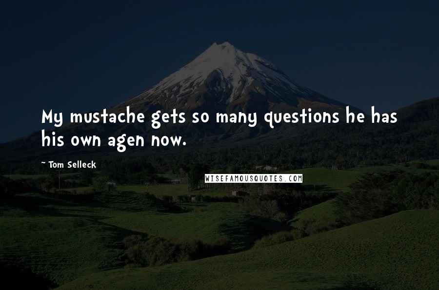 Tom Selleck quotes: My mustache gets so many questions he has his own agen now.