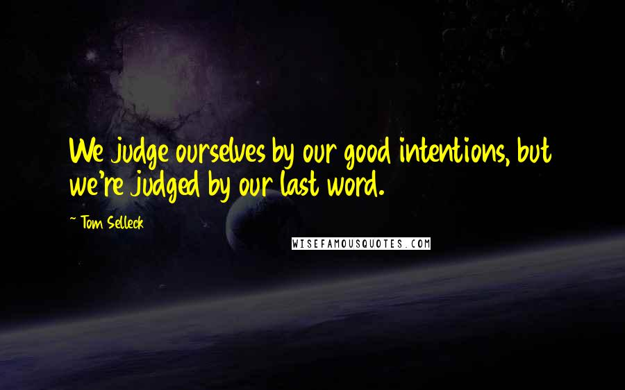 Tom Selleck quotes: We judge ourselves by our good intentions, but we're judged by our last word.