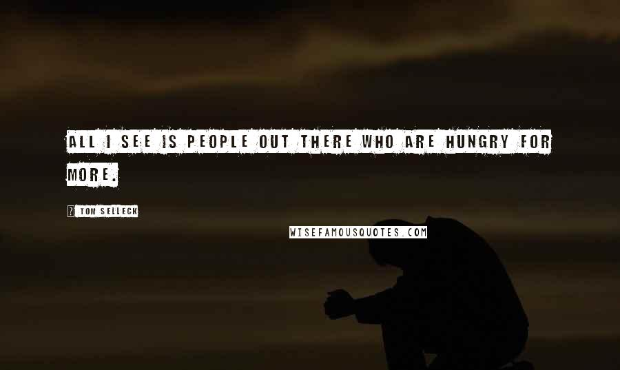 Tom Selleck quotes: All I see is people out there who are hungry for more.