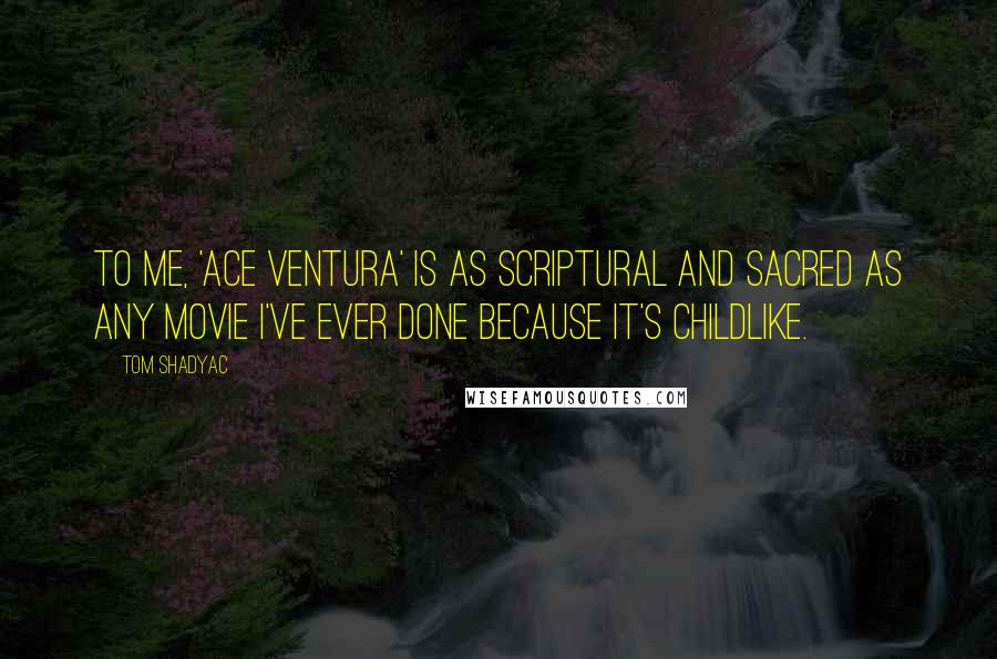 Tom Shadyac quotes: To me, 'Ace Ventura' is as scriptural and sacred as any movie I've ever done because it's childlike.