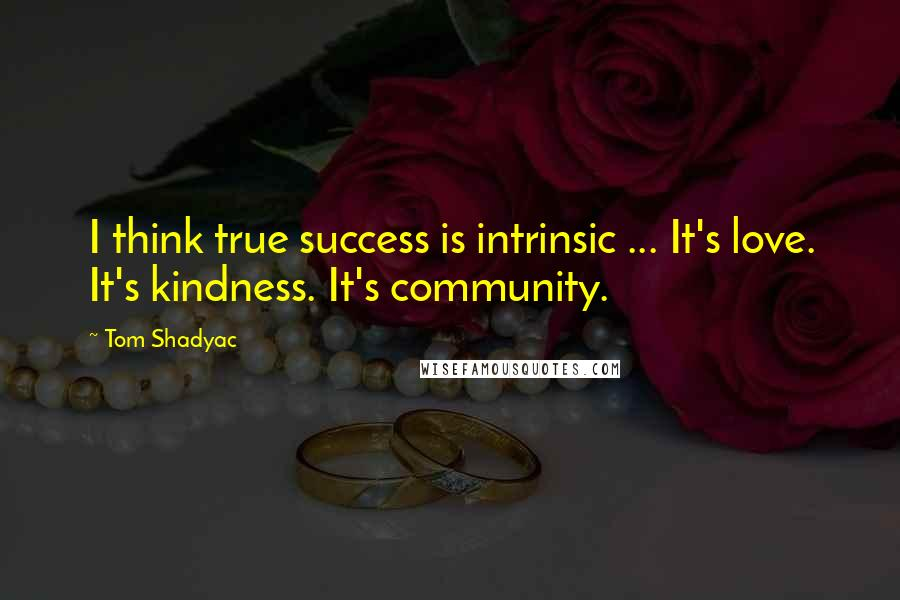 Tom Shadyac quotes: I think true success is intrinsic ... It's love. It's kindness. It's community.