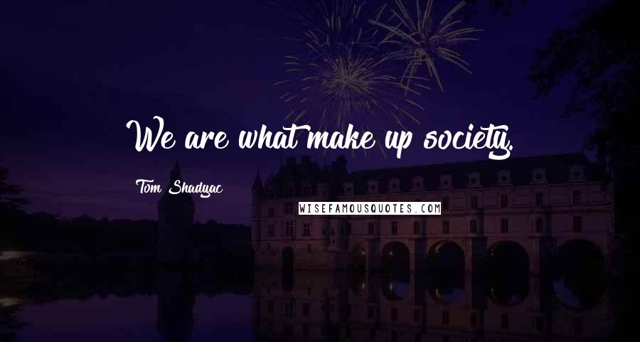 Tom Shadyac quotes: We are what make up society.