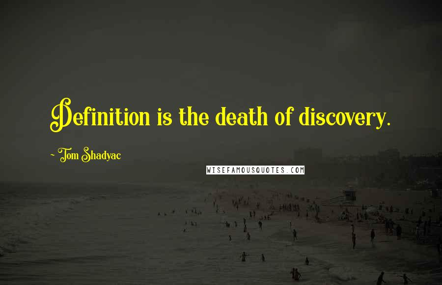 Tom Shadyac quotes: Definition is the death of discovery.