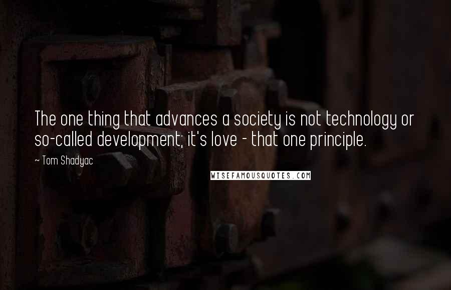 Tom Shadyac quotes: The one thing that advances a society is not technology or so-called development; it's love - that one principle.