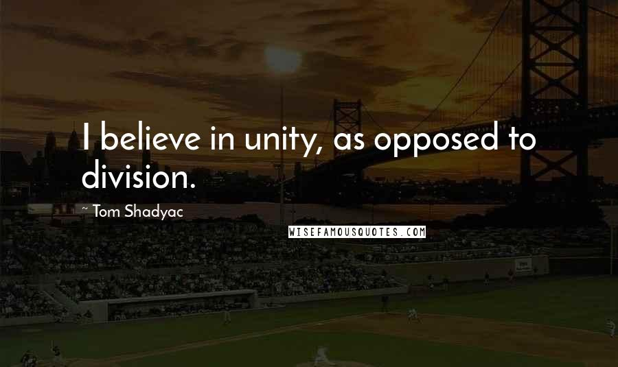 Tom Shadyac quotes: I believe in unity, as opposed to division.