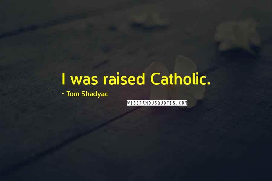 Tom Shadyac quotes: I was raised Catholic.