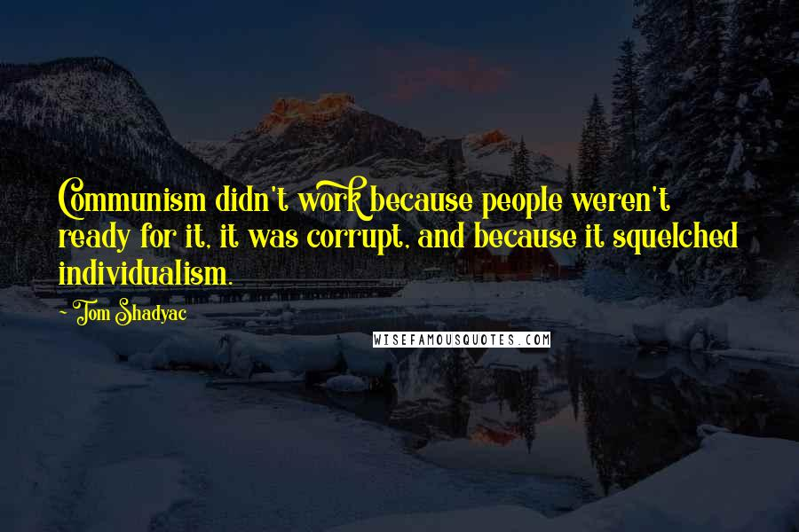 Tom Shadyac quotes: Communism didn't work because people weren't ready for it, it was corrupt, and because it squelched individualism.