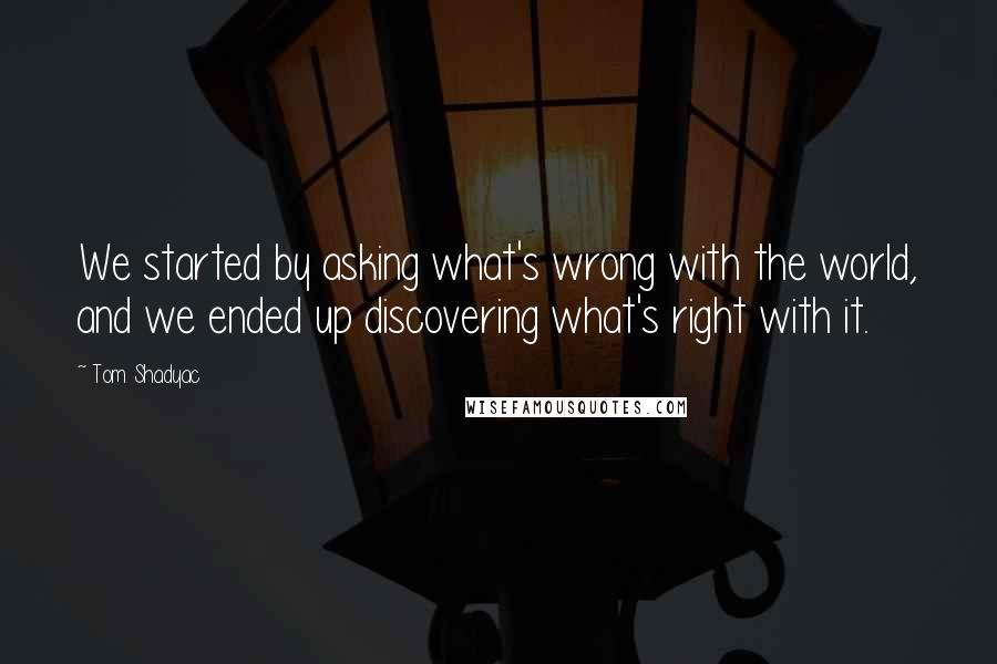 Tom Shadyac quotes: We started by asking what's wrong with the world, and we ended up discovering what's right with it.