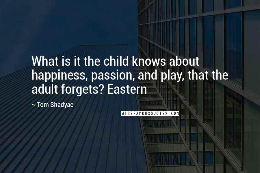 Tom Shadyac quotes: What is it the child knows about happiness, passion, and play, that the adult forgets? Eastern