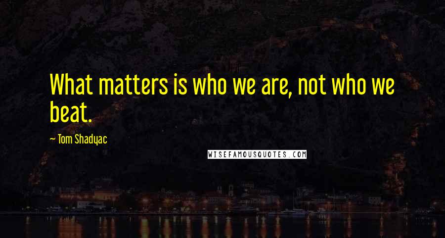 Tom Shadyac quotes: What matters is who we are, not who we beat.