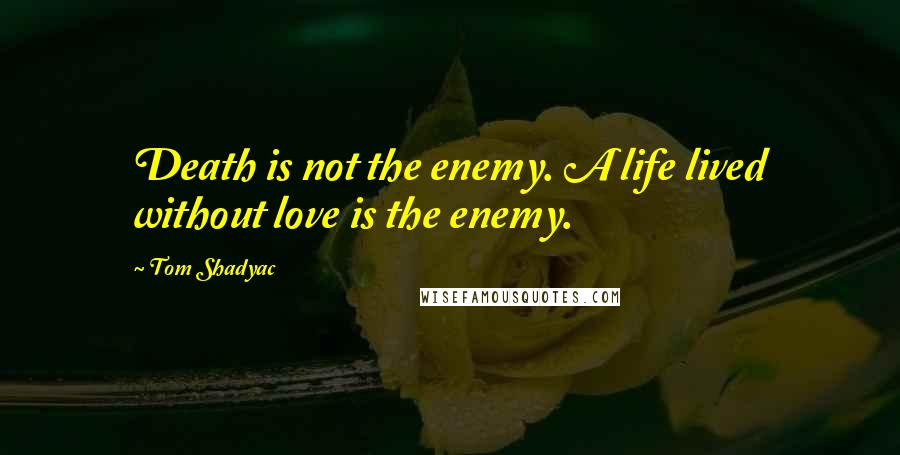 Tom Shadyac quotes: Death is not the enemy. A life lived without love is the enemy.