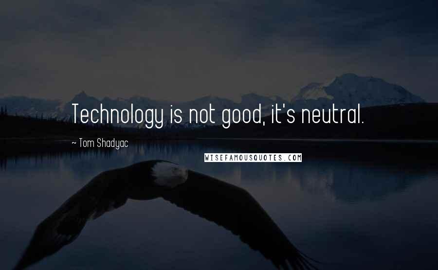 Tom Shadyac quotes: Technology is not good, it's neutral.