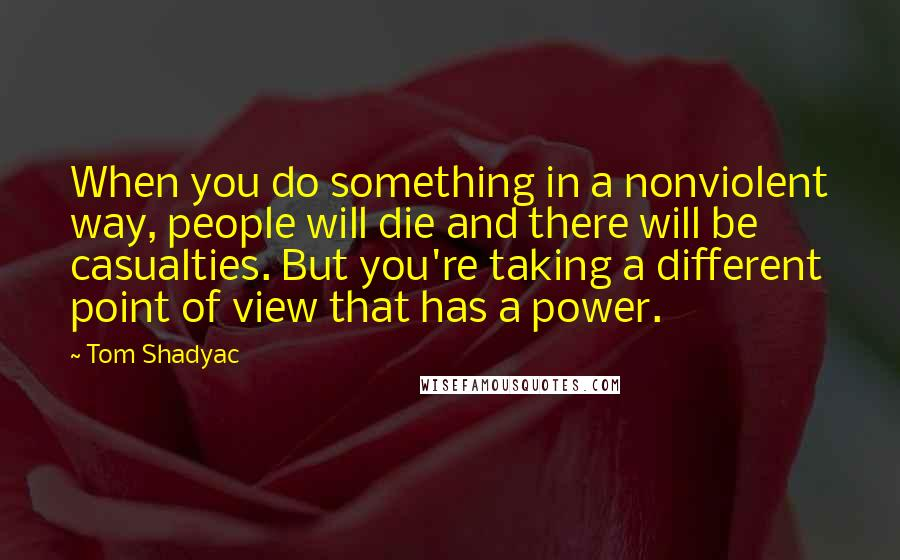 Tom Shadyac quotes: When you do something in a nonviolent way, people will die and there will be casualties. But you're taking a different point of view that has a power.