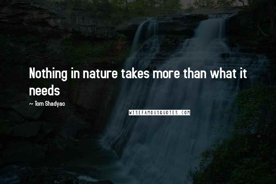Tom Shadyac quotes: Nothing in nature takes more than what it needs