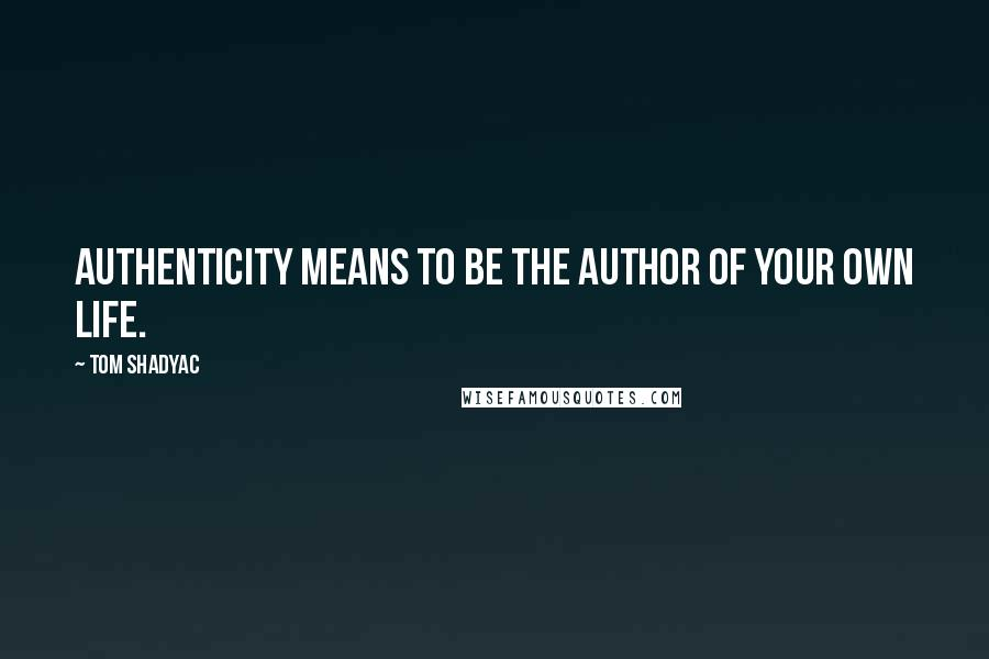 Tom Shadyac quotes: Authenticity means to be the author of your own life.
