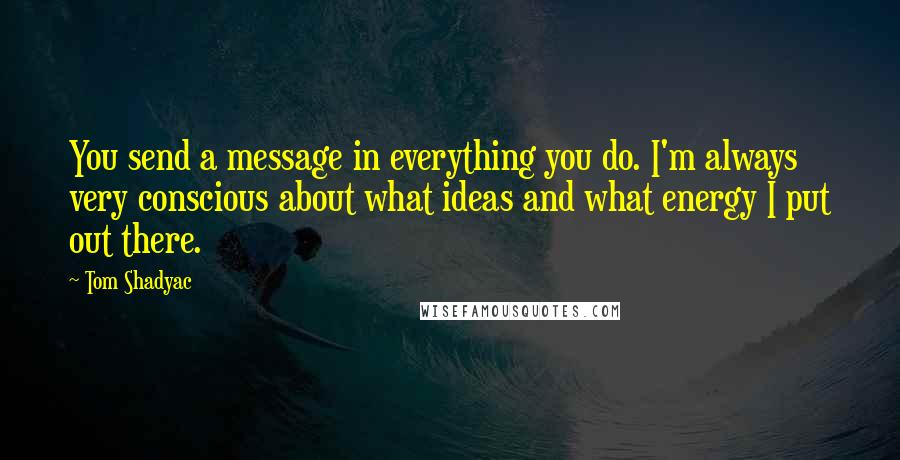 Tom Shadyac quotes: You send a message in everything you do. I'm always very conscious about what ideas and what energy I put out there.