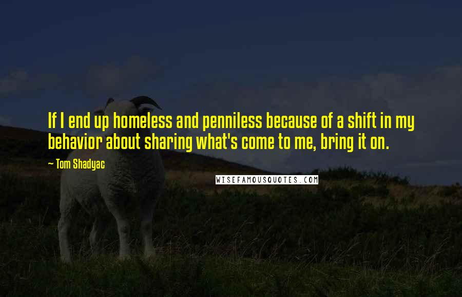 Tom Shadyac quotes: If I end up homeless and penniless because of a shift in my behavior about sharing what's come to me, bring it on.