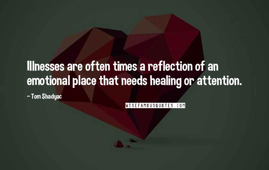 Tom Shadyac quotes: Illnesses are often times a reflection of an emotional place that needs healing or attention.