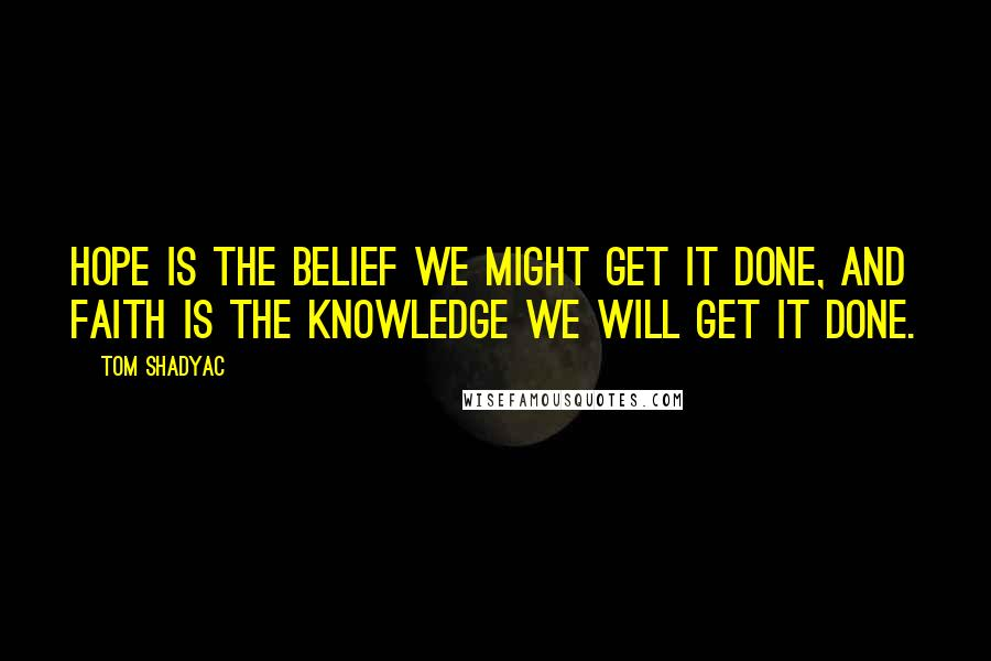 Tom Shadyac quotes: Hope is the belief we might get it done, and faith is the knowledge we will get it done.