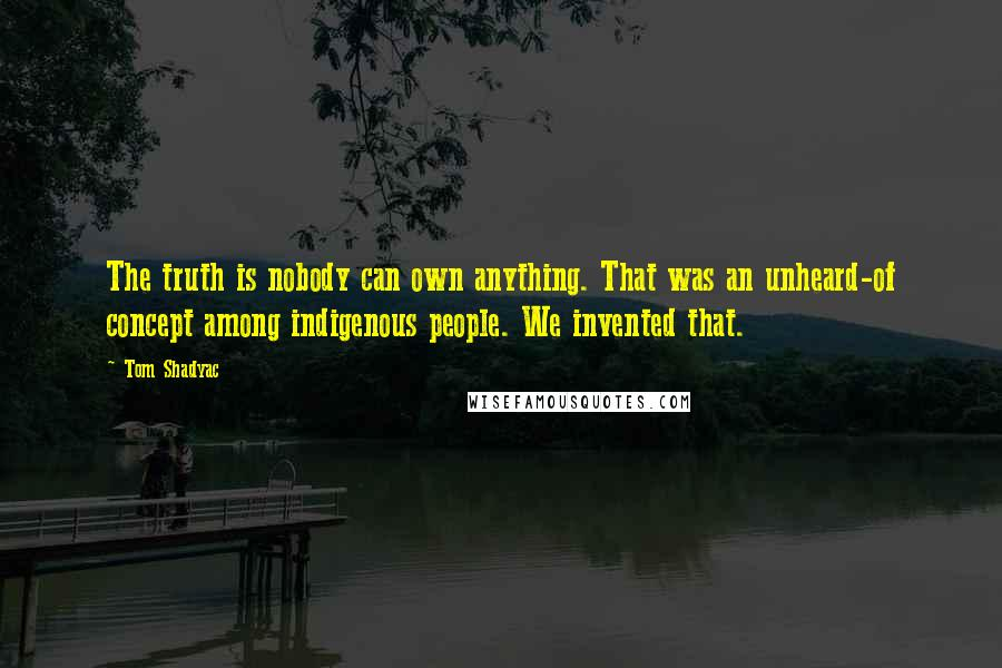 Tom Shadyac quotes: The truth is nobody can own anything. That was an unheard-of concept among indigenous people. We invented that.