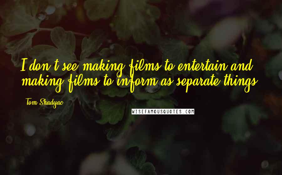 Tom Shadyac quotes: I don't see making films to entertain and making films to inform as separate things.