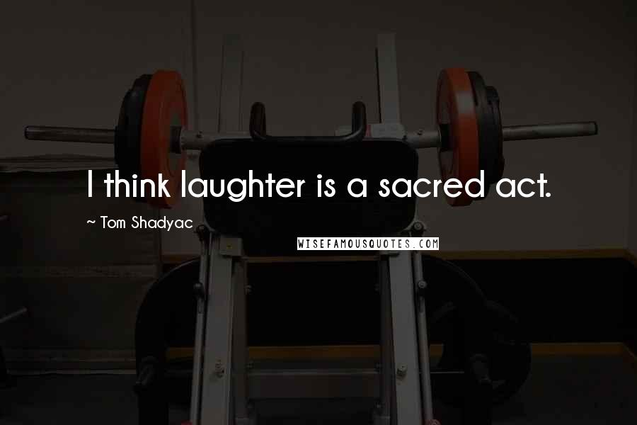 Tom Shadyac quotes: I think laughter is a sacred act.