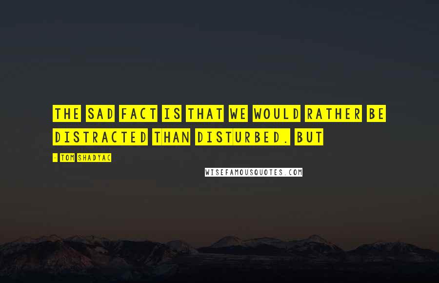 Tom Shadyac quotes: the sad fact is that we would rather be distracted than disturbed. But