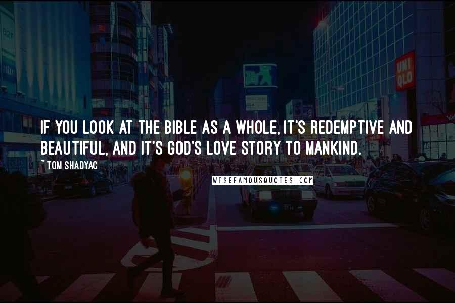 Tom Shadyac quotes: If you look at the Bible as a whole, it's redemptive and beautiful, and it's God's love story to mankind.