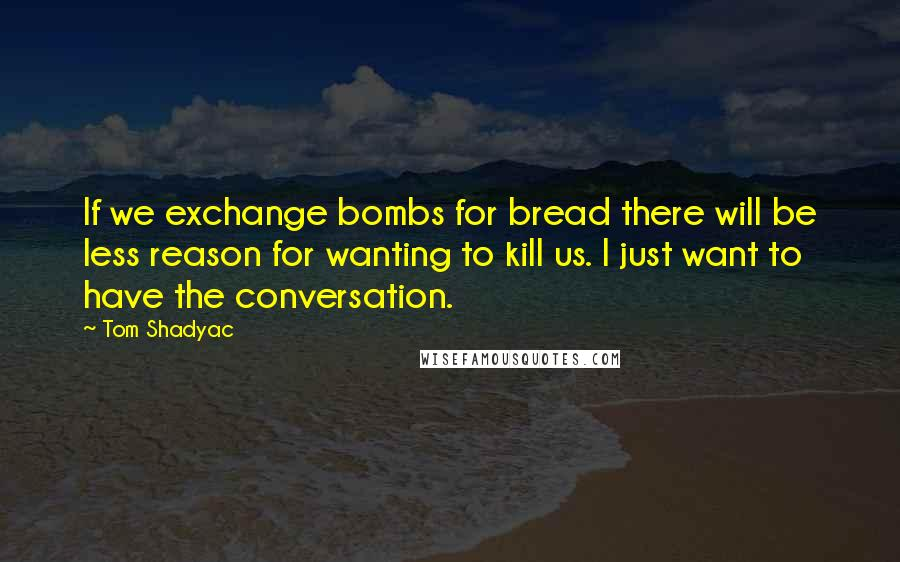 Tom Shadyac quotes: If we exchange bombs for bread there will be less reason for wanting to kill us. I just want to have the conversation.