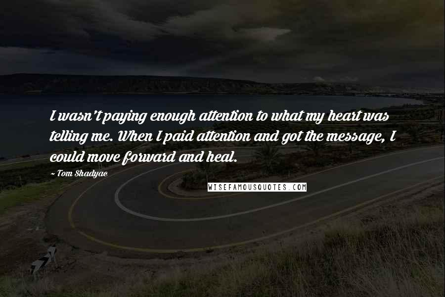 Tom Shadyac quotes: I wasn't paying enough attention to what my heart was telling me. When I paid attention and got the message, I could move forward and heal.